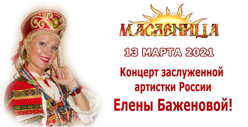 13 марта 2021 Онлайн-концерт з. а. России Елены Баженовой «Эх, Масленица!»